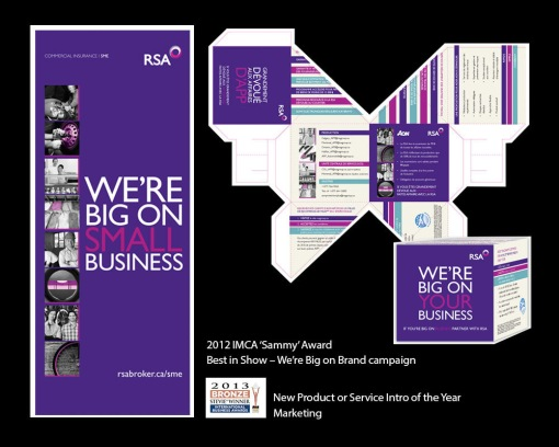 my role DESIGN + PRODUCTION. 2013 stevie® (international business award) marketing - service intro of the year, 2012 summit creative award - silver - specialty item and 2012 imca (insurance marketing + communications association) award - best in show. taking creative and turning it into countless pieces to launch the rsa commercial insurance new branding. fun pieces included the advertising cube above and the broker gift on a separate slide - that held the globe and mail on the day of launch, with belly band indicating pages containing the ad, a celebratory bottle of veuve cliquot and a nifty, divided wine box. the full campaign included countless ads for newsprint and magazine, roll up banners, national email signatures, web pages, a trade show booth, powerpoint presentations... and more. produced in english and french.
